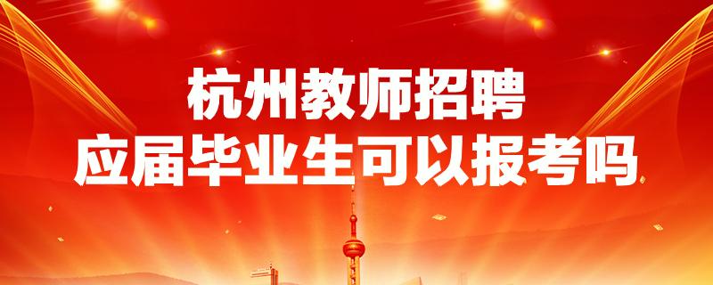 待遇优厚,杭州教师招聘应届毕业生可以报考吗,要满足哪些条件