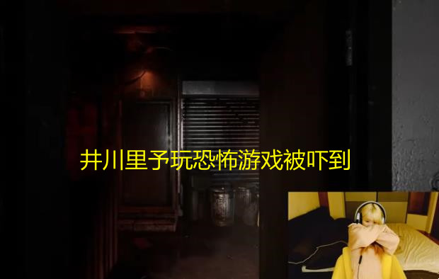 《【煜星娱乐集团】井川里予首秀就翻车!游戏ID暴露后被嘲笑,玩恐怖游戏吓到昏厥》